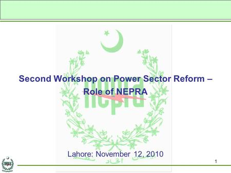1 Second Workshop on Power Sector Reform – Role of NEPRA Lahore: November 12, 2010.