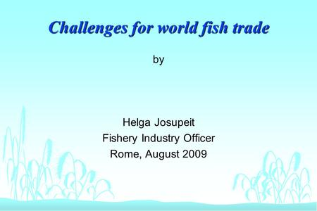 Challenges for world fish trade by Helga Josupeit Fishery Industry Officer Rome, August 2009.
