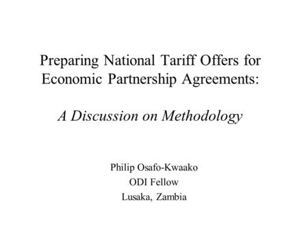Preparing National Tariff Offers for Economic Partnership Agreements: A Discussion on Methodology Philip Osafo-Kwaako ODI Fellow Lusaka, Zambia.