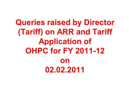 Queries raised by Director (Tariff) on ARR and Tariff Application of OHPC for FY 2011-12 on 02.02.2011.