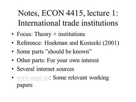 "Notes, ECON 4415, lecture 1: International trade institutions Focus: Theory + institutions Reference: Hoekman and Kostecki (2001) Some parts ""should be."