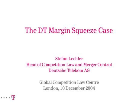 The DT Margin Squeeze Case Stefan Lechler Head of Competition Law and Merger Control Deutsche Telekom AG Global Competition Law Centre London, 10 December.