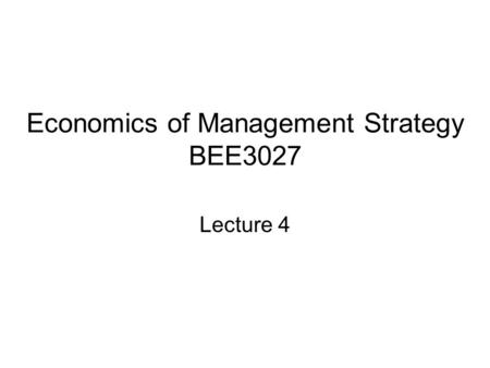 Economics of Management Strategy BEE3027 Lecture 4.