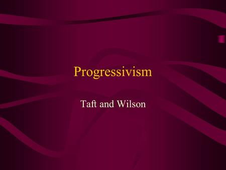 Progressivism Taft and Wilson.