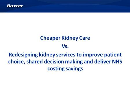 Cheaper Kidney Care Vs. Redesigning kidney services to improve patient choice, shared decision making and deliver NHS costing savings.