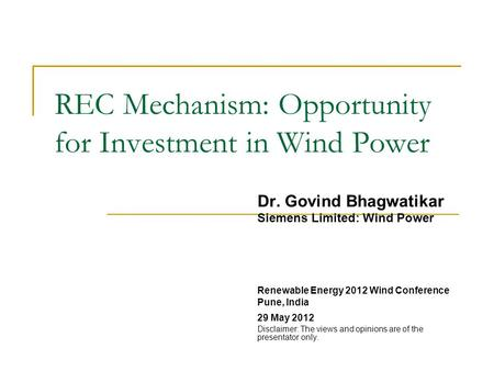 REC Mechanism: Opportunity for Investment in Wind Power Dr. Govind Bhagwatikar Siemens Limited: Wind Power Renewable Energy 2012 Wind Conference Pune,
