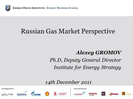 Russian Gas Market Perspective Alexey GROMOV Ph.D, Deputy General Director Institute for Energy Strategy 14th December 2011.