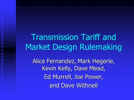 Transmission Tariff and Market Design Rulemaking Alice Fernandez, Mark Hegerle, Kevin Kelly, Dave Mead, Ed Murrell, Joe Power, and Dave Withnell.