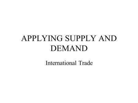 APPLYING SUPPLY AND DEMAND International Trade. Major Issues Why trade with other nations (regions)? Recognizing comparative advantage Benefits and costs.