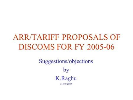 ARR/TARIFF PROPOSALS OF DISCOMS FOR FY 2005-06 Suggestions/objections by K.Raghu 01/03/2005.