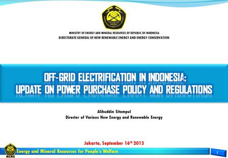 Energy and Mineral Resources for People's Welfare Jakarta, September 16 th 2013 MINISTRY OF ENERGY AND MINERAL RESOURCES OF REPUBLIC OF INDONESIA DIRECTORATE.