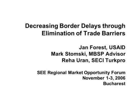 Decreasing Border Delays through Elimination of Trade Barriers Jan Forest, USAID Mark Stomski, MBSP Advisor Reha Uran, SECI Turkpro SEE Regional Market.