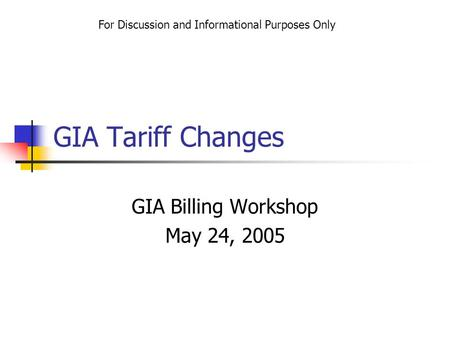 GIA Tariff Changes GIA Billing Workshop May 24, 2005 For Discussion and Informational Purposes Only.