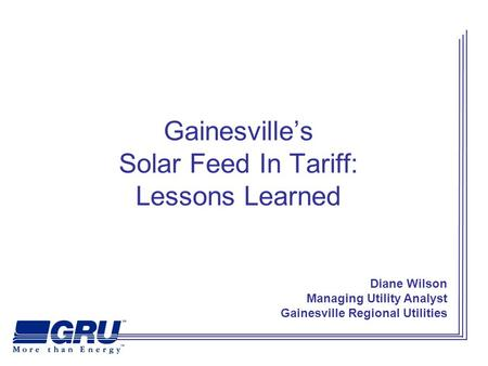Gainesville's Solar Feed In Tariff: Lessons Learned Diane Wilson Managing Utility Analyst Gainesville Regional Utilities.
