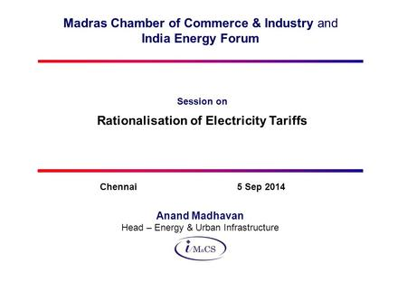 Madras Chamber of Commerce & Industry and India Energy Forum Session on Rationalisation of Electricity Tariffs Anand Madhavan Head – Energy & Urban Infrastructure.