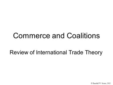 © Randall W. Stone, 2002 Review of International Trade Theory Commerce and Coalitions.