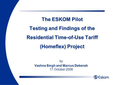 The ESKOM Pilot Testing and Findings of the Residential Time-of-Use Tariff (Homeflex) Project by Vashna Singh and Marcus Dekenah 17 October 2006.