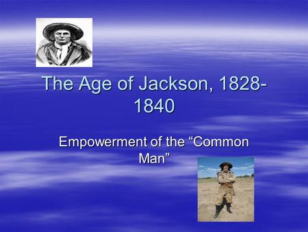"The Age of Jackson, 1828- 1840 Empowerment of the ""Common Man"""