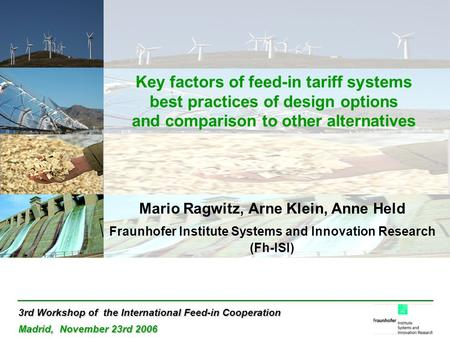 3rd Workshop of the International Feed-in Cooperation Madrid, November 23rd 2006 Key factors of feed-in tariff systems best practices of design options.