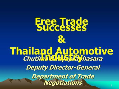 1 Chutima Bunyapraphasara Deputy Director-General Department of Trade Negotiations Free Trade Successes & Thailand Automotive Industry.