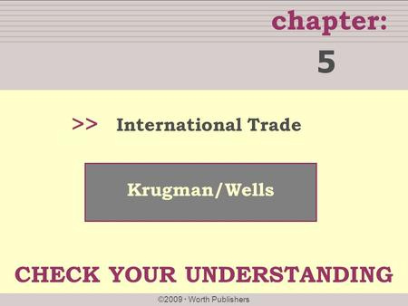 Chapter: ©2009  Worth Publishers >> Krugman/Wells International Trade 5 CHECK YOUR UNDERSTANDING.