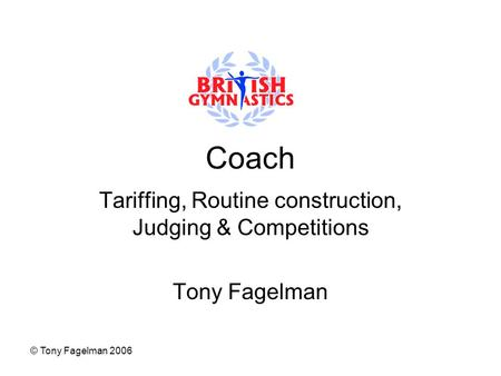 © Tony Fagelman 2006 Coach Tariffing, Routine construction, Judging & Competitions Tony Fagelman.