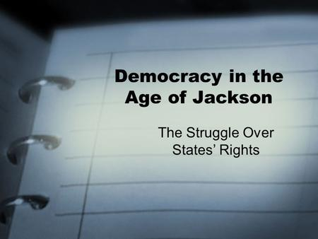 Democracy in the Age of Jackson The Struggle Over States' Rights.