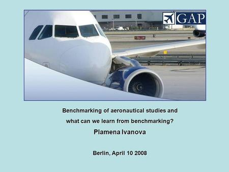 Benchmarking of aeronautical studies and what can we learn from benchmarking? Plamena Ivanova Berlin, April 10 2008.