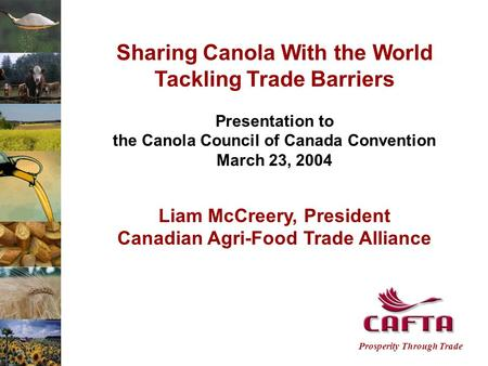 Prosperity Through Trade Sharing Canola With the World Tackling Trade Barriers Presentation to the Canola Council of Canada Convention March 23, 2004 Liam.