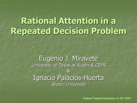 Rational Attention in a Repeated Decision Problem Eugenio J. Miravete University of Texas at Austin & CEPR & Ignacio Palacios-Huerta Brown University Federal.