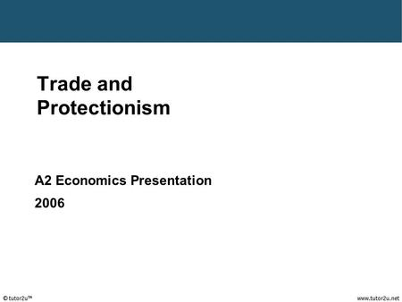 Tutor2u ™ Trade and Protectionism A2 Economics Presentation 2006.