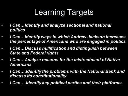 Learning Targets I Can…Identify and analyze sectional and national politics I Can…Identify ways in which Andrew Jackson increases the percentage of Americans.