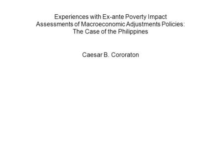 Experiences with Ex-ante Poverty Impact Assessments of Macroeconomic Adjustments Policies: The Case of the Philippines Caesar B. Cororaton.