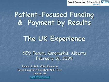 Patient-Focused Funding & Payment by Results The UK Experience CEO Forum, Kananaskis, Alberta February 16, 2009 Robert J. Bell – Chief Executive Royal.