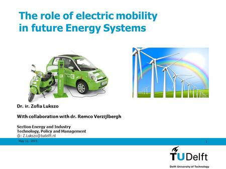 May 11, 2015 1 The role of electric mobility in future Energy Systems Dr. ir. Zofia Lukszo With collaboration with dr. Remco Verzijlbergh Section Energy.