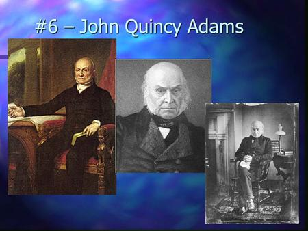 #6 – John Quincy Adams Born: July 11, 1767 Born: July 11, 1767 Birthplace: Braintree (Quincy), Massachusetts Birthplace: Braintree (Quincy), Massachusetts.
