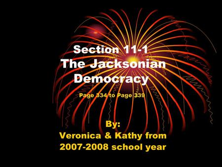Section 11-1 The Jacksonian Democracy By: Veronica & Kathy from 2007-2008 school year Page 334 to Page 339.