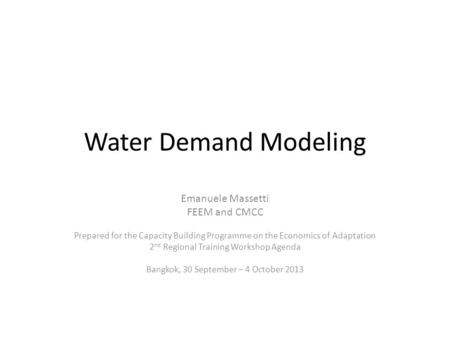 Water Demand Modeling Emanuele Massetti FEEM and CMCC Prepared for the Capacity Building Programme on the Economics of Adaptation 2 nd Regional Training.