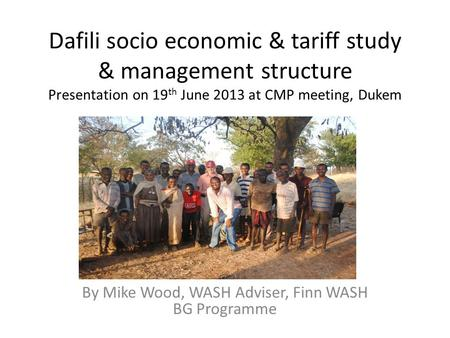 Dafili socio economic & tariff study & management structure Presentation on 19 th June 2013 at CMP meeting, Dukem By Mike Wood, WASH Adviser, Finn WASH.