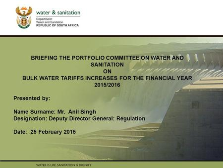 PRESENTATION TITLE Presented by: Name Surname Directorate Date BRIEFING THE PORTFOLIO COMMITTEE ON WATER AND SANITATION ON BULK WATER TARIFFS INCREASES.