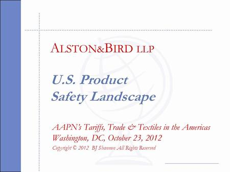 U.S. Product Safety Landscape AAPN's Tariffs, Trade & Textiles in the Americas Washington, DC, October 23, 2012 Copyright © 2012 BJ Shannon All Rights.