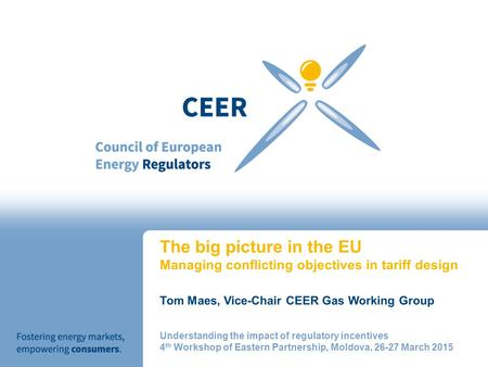 The big picture in the EU Managing conflicting objectives in tariff design Tom Maes, Vice-Chair CEER Gas Working Group Understanding the impact of regulatory.