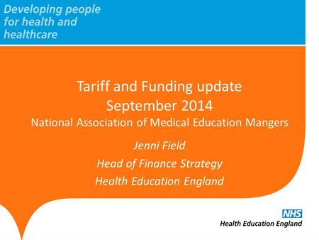 Tariff and Funding update September 2014 National Association of Medical Education Mangers Jenni Field Head of Finance Strategy Health Education England.
