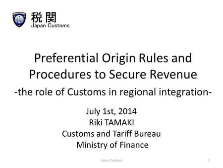 July 1st, 2014 Riki TAMAKI Customs and Tariff Bureau Ministry of Finance Preferential Origin Rules and Procedures to Secure Revenue -the role of Customs.