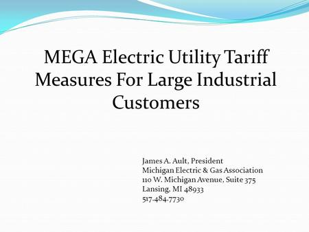 MEGA Electric Utility Tariff Measures For Large Industrial Customers James A. Ault, President Michigan Electric & Gas Association 110 W. Michigan Avenue,