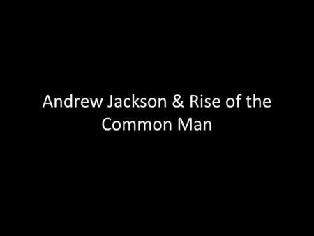 Andrew Jackson & Rise of the Common Man. Biography o Born in SC, but lived in Tennessee o 1 st President to live west of the Appalachian o Popular among.