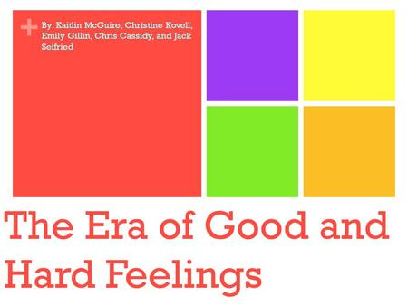 + The Era of Good and Hard Feelings By: Kaitlin McGuire, Christine Kovell, Emily Gillin, Chris Cassidy, and Jack Seifried.