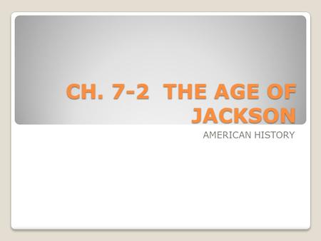 "CH. 7-2 THE AGE OF JACKSON AMERICAN HISTORY. PATH TO THE PRESIDENCY Andrew Jackson served in the Revolution At a young age, he was ""roaring, rollicking,"