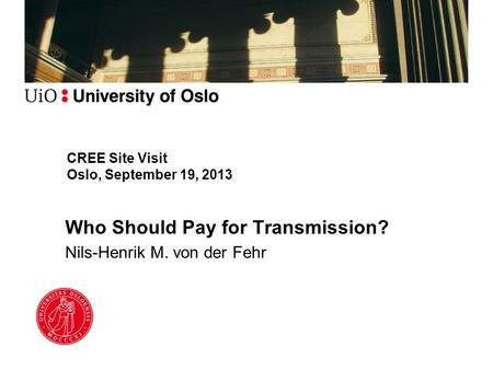 CREE Site Visit Oslo, September 19, 2013 Who Should Pay for Transmission? Nils-Henrik M. von der Fehr.