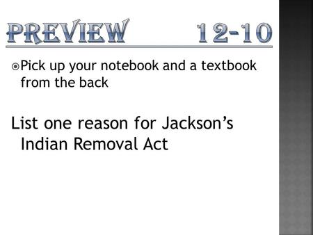  Pick up your notebook and a textbook from the back List one reason for Jackson's Indian Removal Act.